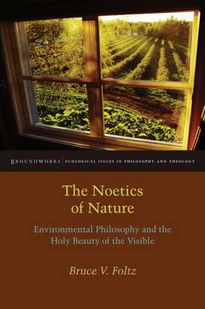 The Noetics of Nature:  Environmental Philosophy and the Holy Beauty of the Visible de Bruce V. Foltz