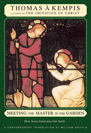 Meeting the Master in the Garden: How Jesus Cultivates Our Soul de Thomas a. Kempis