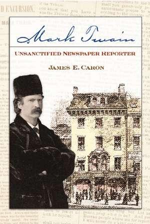 Mark Twain, Unsanctified Newspaper Reporter de James E. Caron