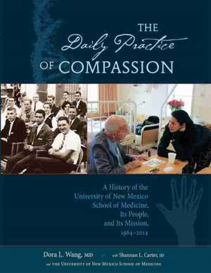 The Daily Practice of Compassion:  A History of the University of New Mexico School of Medicine, Its People, and Its Mission, 1964-2014 de Dora Wang