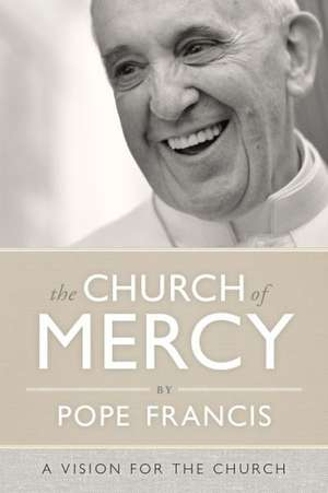 The Church of Mercy: A Vision for the Church de  Pope Francis