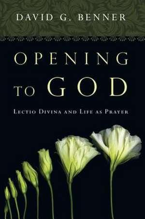 Opening to God:  Lectio Divina and Life as Prayer de David Benner