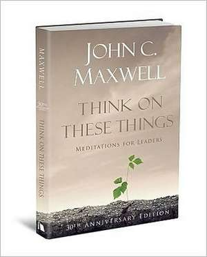 Think on These Things:  Meditations for Leaders de John C. Maxwell