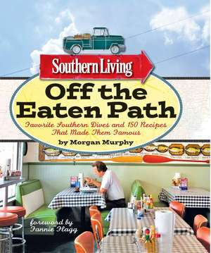 Southern Living Off the Eaten Path: Favorite Southern Dives and 150 Recipes that Made Them Famous de Morgan Murphy