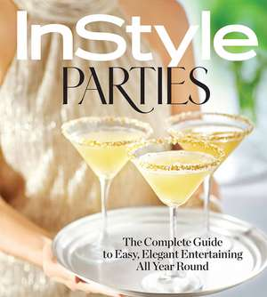 InStyle Parties: The Complete Guide to Easy, Elegant Entertaining All Year Round de The Editors of InStyle