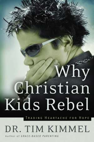 Why Christian Kids Rebel: Trading Heartache for Hope de Tim Kimmel