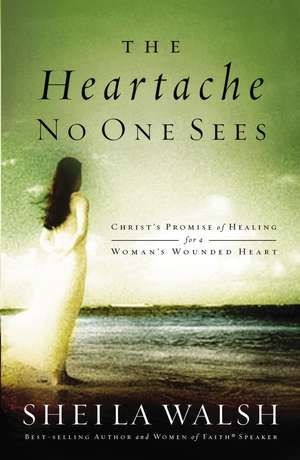 The Heartache No One Sees: Real Healing for a Woman's Wounded Heart de Sheila Walsh