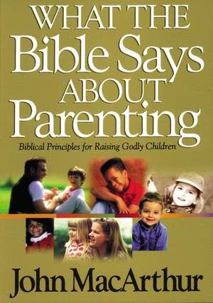 What the Bible Says About Parenting: Biblical Principle for Raising Godly Children de John F. MacArthur