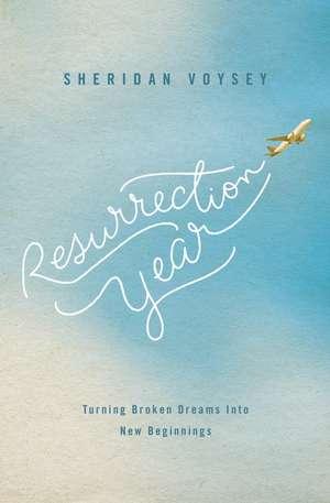 Resurrection Year: Turning Broken Dreams Into New Beginnings de Sheridan Voysey