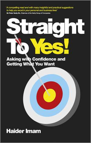 Straight to Yes: Asking with Confidence and Getting What You Want de Haider Imam