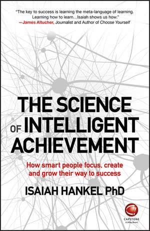 The Science of Intelligent Achievement: How Smart People Focus, Create and Grow Their Way to Success de Isaiah Hankel