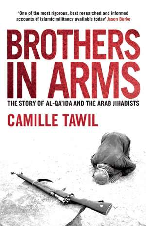 Brothers in Arms:  The Story of Al-Qa'ida and the Arab Jihadists de Camille Tawil