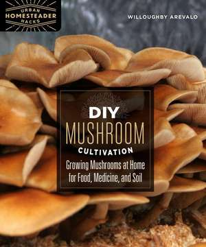 DIY Mushroom Cultivation: Growing Mushrooms at Home for Food, Medicine, and Soil de Willoughby Arevalo