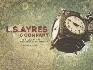 L.S. Ayres & Company:  The Store at the Crossroads of America de Kenneth L. Turchi