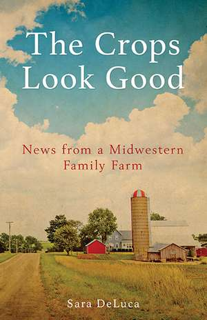 The Crops Look Good: News from a Midwestern Family Farm de Sara De Luca