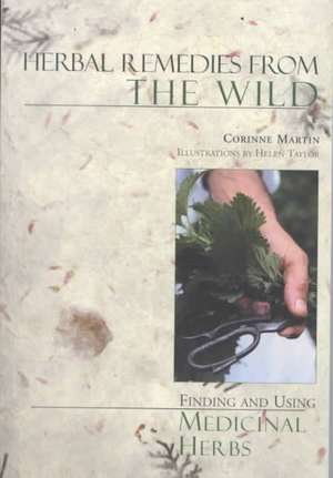 Herbal Remedies from the Wild – Finding & Using Medicinal Herbs 2e de Corrine Martin