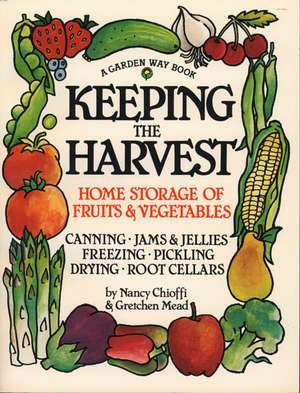 Keeping the Harvest:  Discover the Homegrown Goodness of Putting Up Your Own Fruits, Vegetables & Herbs de Nancy Chioffi