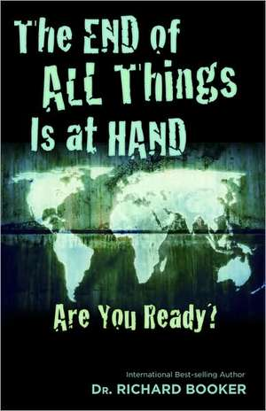 The End of All Things Is at Hand:  Are You Ready? de Richard Booker