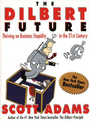 The Dilbert Future: Thriving on Business Stupidity in the 21st Century de Scott Adams