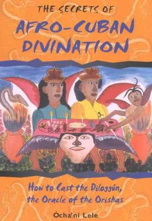 The Secrets of Afro-Cuban Divination:  How to Cast the Diloggun, the Oracle of the Orishas de Ocha'ni Lele