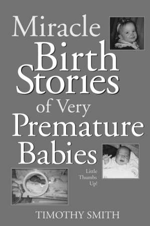 Miracle Birth Stories of Very Premature Babies:  Little Thumbs Up! de Timothy Smith