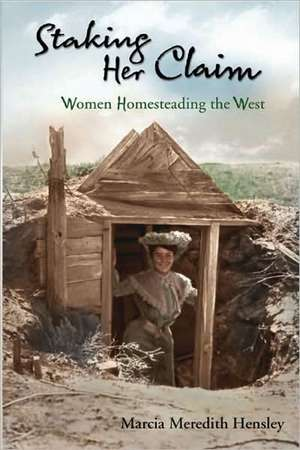 Staking Her Claim:  Women Homesteading the West de Marcia Meredith Hensley