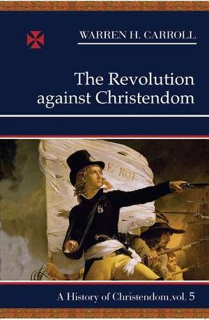 The Revolution against Christendom, 1661-1815: A History of Christendom (vol. 5) de Warren H. Carroll