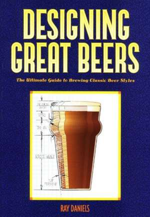 Designing Great Beers: The Ultimate Guide to Brewing Classic Beer Styles  de Ray Daniels
