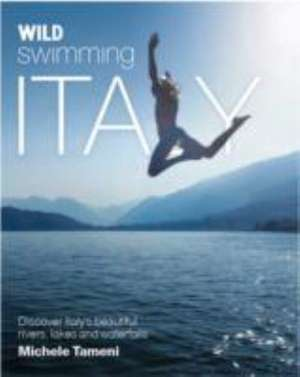 Wild Swimming Italy: Discover the Most Beautiful Rivers, Lakes, Waterfalls and Hot Springs of Italy de Michele Tameni