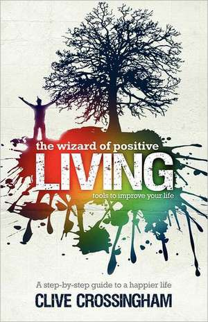 The Wizard of Positive Living:  Tools to Improve Your Life de Clive Crossingham