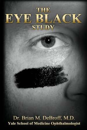 The Eye Black Study:  A Private Investigator's 15-Year Research Unlocks the Mysteries of Life After Death de Brian Debroff
