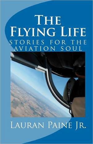 The Flying Life:  Stories for the Aviation Soul de Lauran Paine