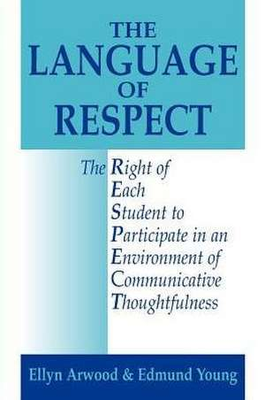 The Language of Respect:  The Right of Each Student to Participate in an Environment of Communicative Thoughtfulness de Ellyn Lucas Arwood
