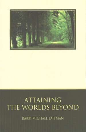 Attaining the Worlds Beyond:  A Guide to Spiritual Discovery de Rav Michael Laitman