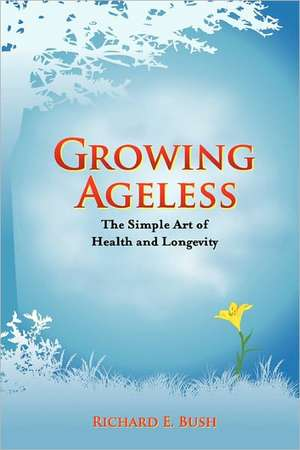 Growing Ageless de Richard E. Bush