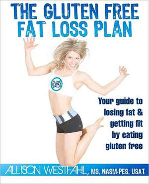 The Gluten Free Fat Loss Plan:  Your Guide to Losing Fat & Getting Fit by Eating Gluten Free de Allison Westfahl