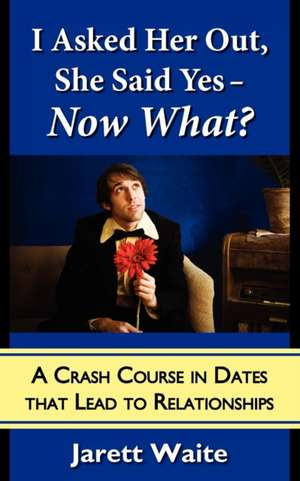 I Asked Her Out, She Said Yes - Now What? A Crash Course in Dates That Lead to Relationships de Jarett William Waite
