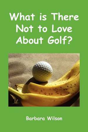 What Is There Not to Love about Golf?