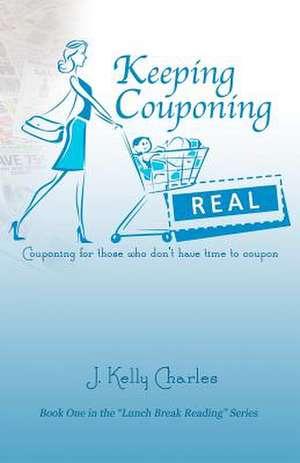 Keeping Couponing Real de J. Kelly Charles