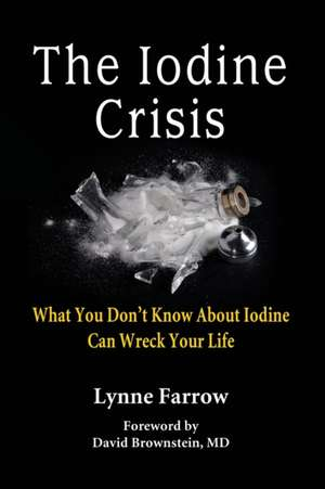 The Iodine Crisis:  What You Don't Know about Iodine Can Wreck Your Life de Lynne Farrow