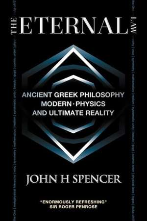 The Eternal Law: Ancient Greek Philosophy, Modern Physics, and Ultimate Reality de John H. Spencer