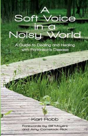 A Soft Voice in a Noisy World:  A Guide to Dealing and Healing with Parkinson's Disease de Karl Robb
