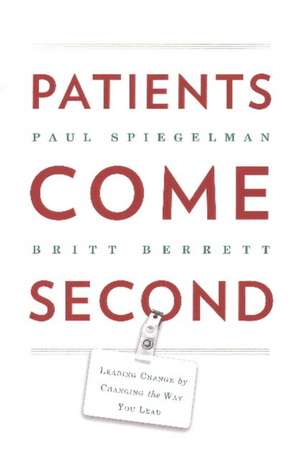 Patients Come Second: Leading Change by Changing the Way You Lead de Paul Spiegelman