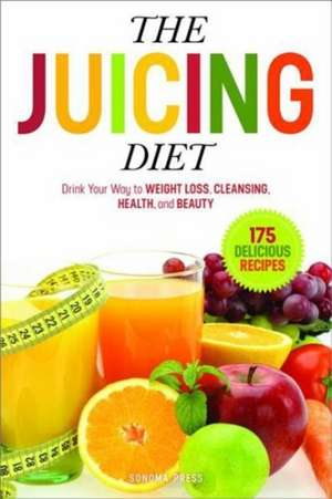 The Juicing Diet:  Drink Your Way to Weight Loss, Cleansing, Health, and Beauty de  Sonoma Press