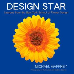 Design Star:  Lessons from the New York School of Flower Design de Michael Gaffney