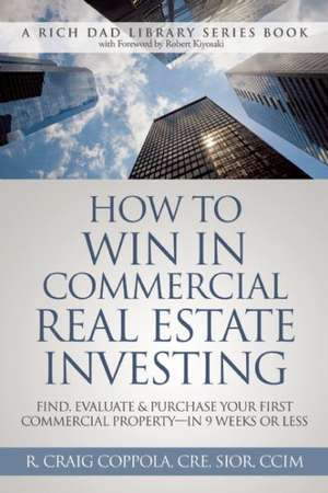 How to Win in Commercial Real Estate Investing:  Find, Evaluate & Purchase Your First Commercial Property - In 9 Weeks or Less de R. Craig Coppola