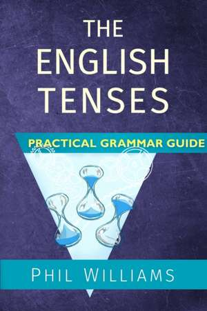 The English Tenses Practical Grammar Guide de Phil Williams