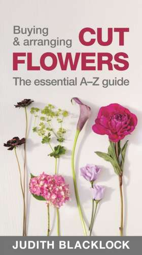 Buying & Arranging Cut Flowers - The Essential A-Z Guide de Judith Blacklock