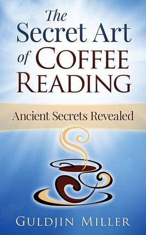 The Secret Art of Coffee Reading:  Ancient Secret Revealed de Guldjin Miller