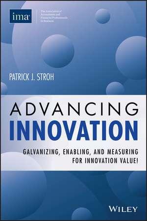 Advancing Innovation: Galvanizing, Enabling, and Measuring for Innovation Value! de Patrick J. Stroh